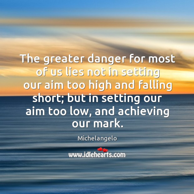 The greater danger for most of us lies not in setting our aim too high and falling short Image