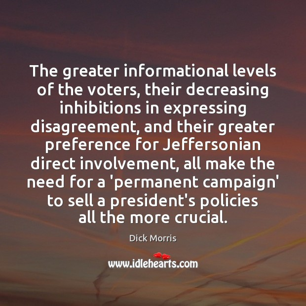 Dick Morris Picture Quote image saying: The greater informational levels of the voters, their decreasing inhibitions in expressing