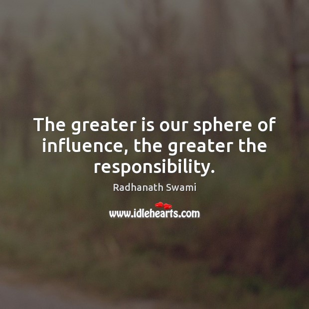 Image, The greater is our sphere of influence, the greater the responsibility.
