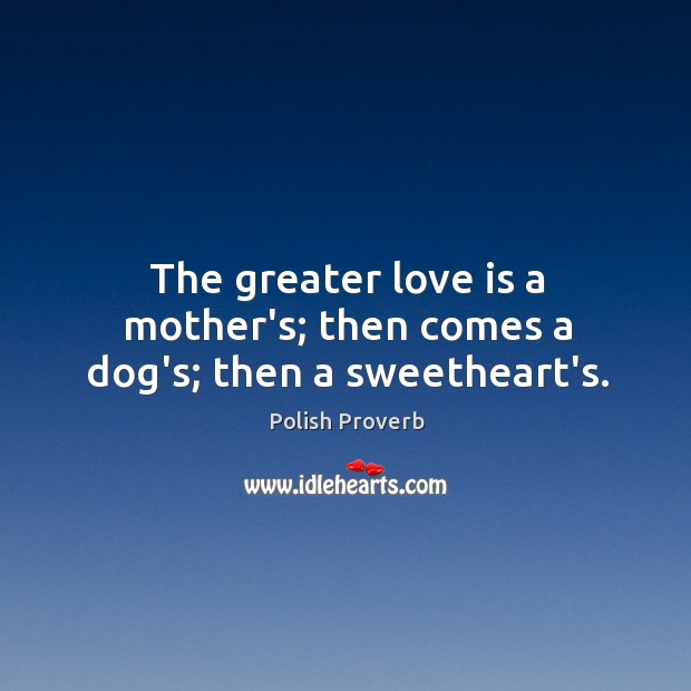 The greater love is a mother's; then comes a dog's; then a sweetheart's. Image