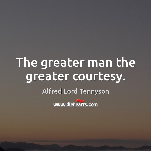 The greater man the greater courtesy. Alfred Lord Tennyson Picture Quote