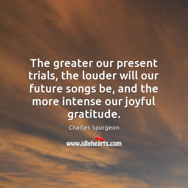 The greater our present trials, the louder will our future songs be, Image