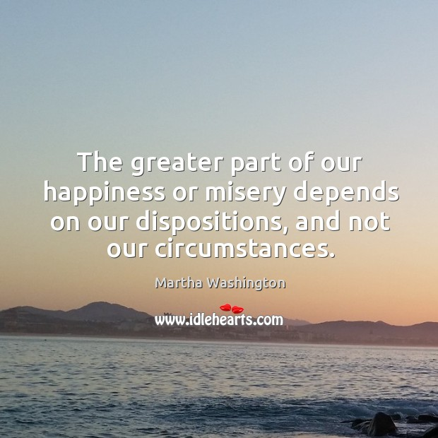 Image, The greater part of our happiness or misery depends on our dispositions, and not our circumstances.