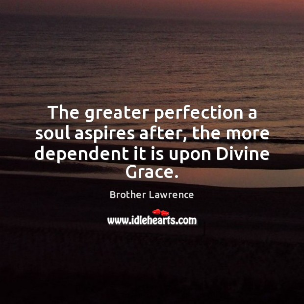 Image, The greater perfection a soul aspires after, the more dependent it is upon Divine Grace.