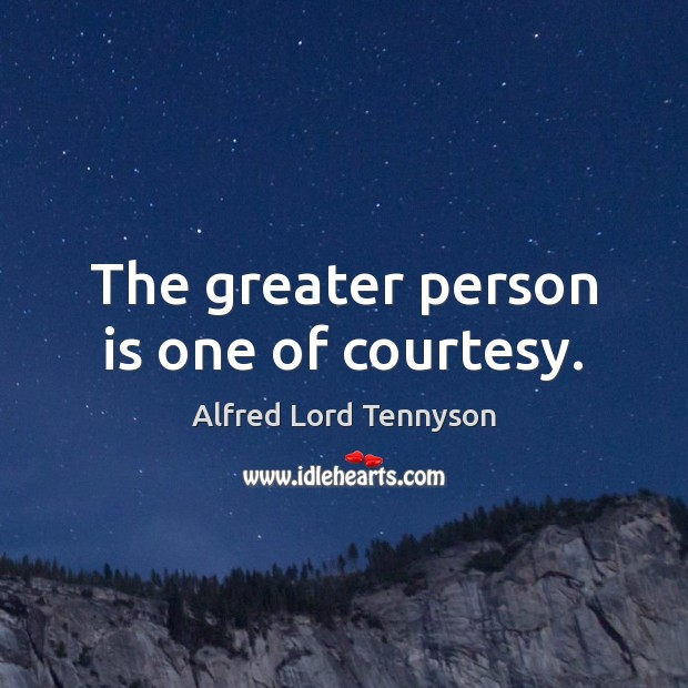 Image, The greater person is one of courtesy.