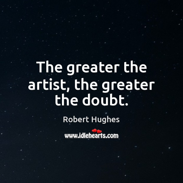 Image, The greater the artist, the greater the doubt.
