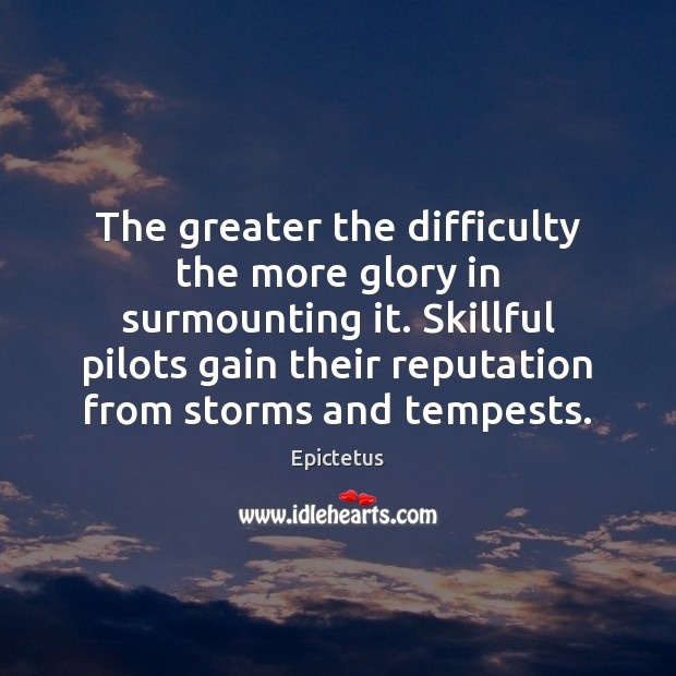 The greater the difficulty the more glory in surmounting it. Skillful pilots Epictetus Picture Quote