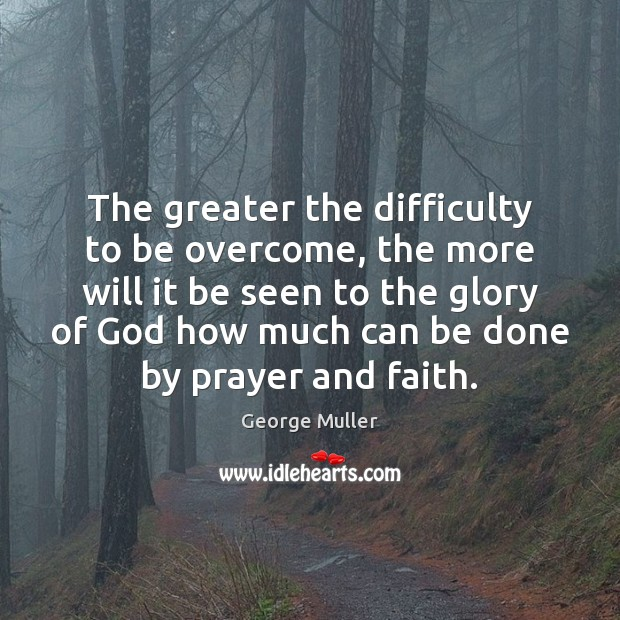The greater the difficulty to be overcome, the more will it be Image