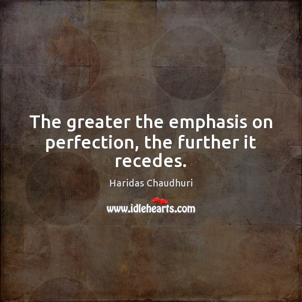 The greater the emphasis on perfection, the further it recedes. Image