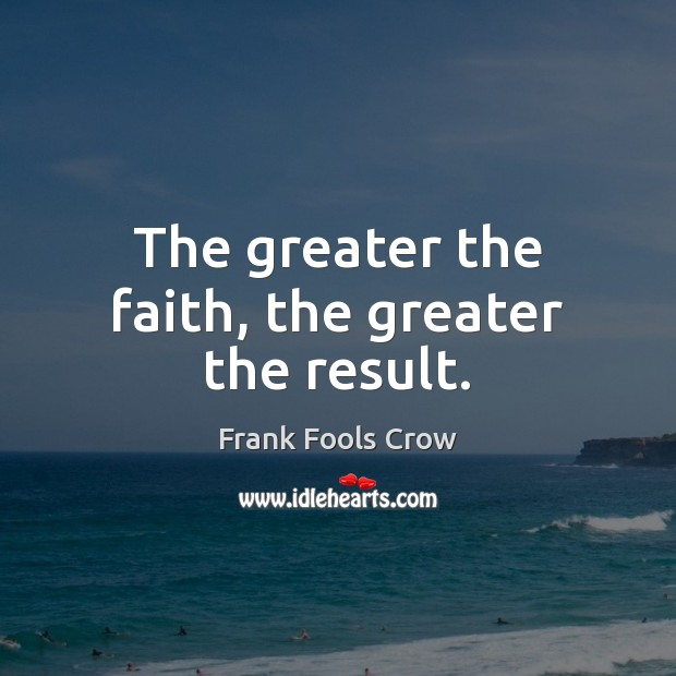 Image, The greater the faith, the greater the result.