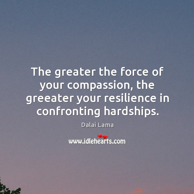 The greater the force of your compassion, the greeater your resilience in Image