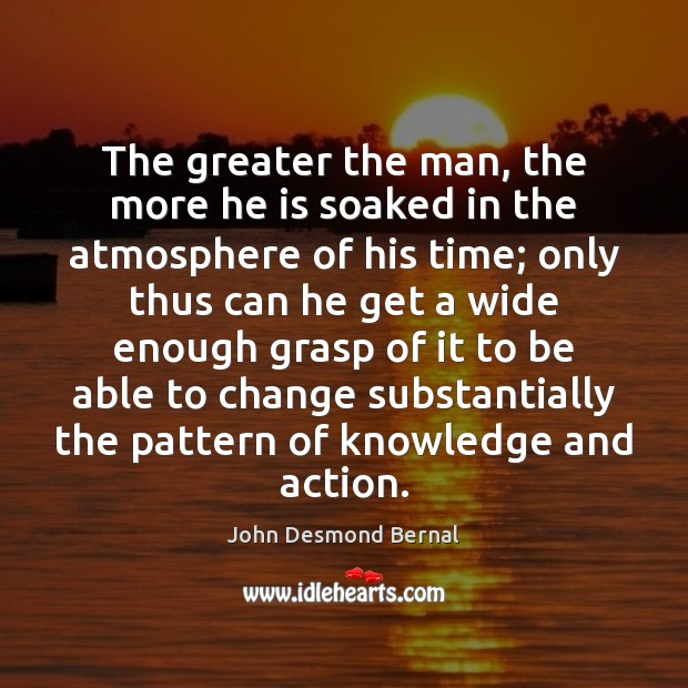 The greater the man, the more he is soaked in the atmosphere John Desmond Bernal Picture Quote