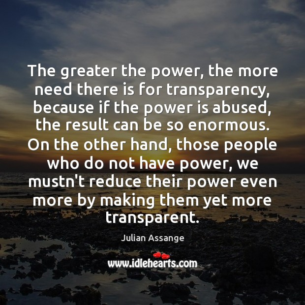 The greater the power, the more need there is for transparency, because Power Quotes Image