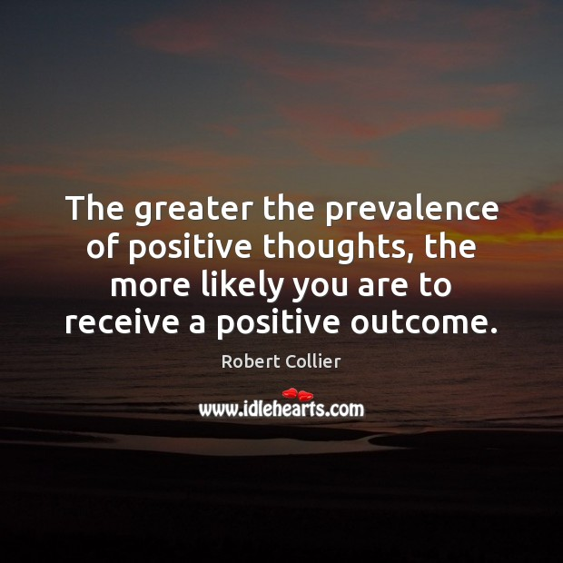 The greater the prevalence of positive thoughts, the more likely you are Robert Collier Picture Quote