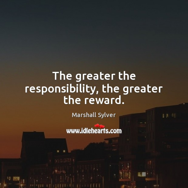 The greater the responsibility, the greater the reward. Marshall Sylver Picture Quote