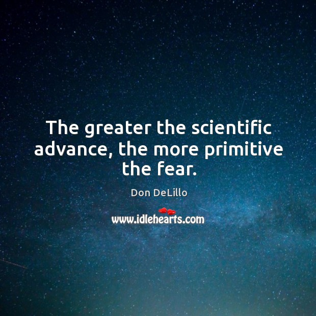 The greater the scientific advance, the more primitive the fear. Image