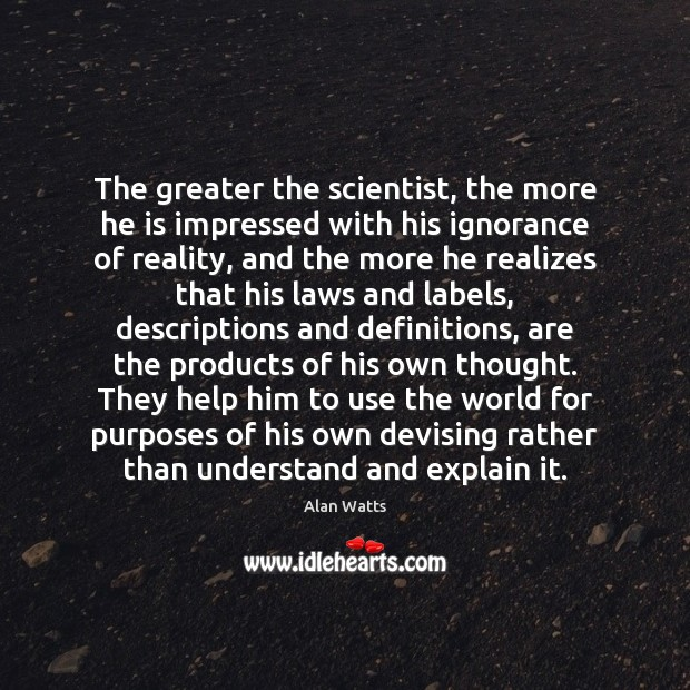 The greater the scientist, the more he is impressed with his ignorance Alan Watts Picture Quote