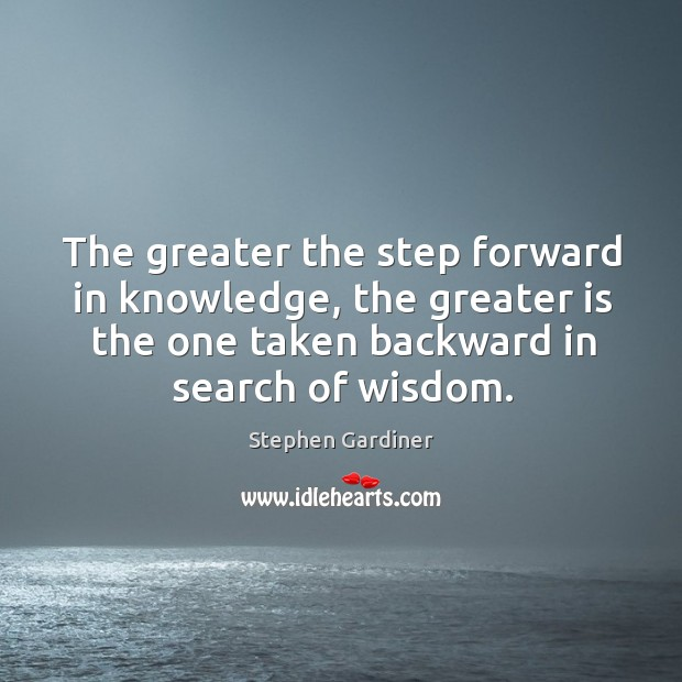 The greater the step forward in knowledge, the greater is the one taken backward in search of wisdom. Stephen Gardiner Picture Quote