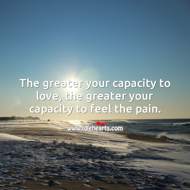 Image, The greater your capacity to love, the greater your capacity to feel the pain.