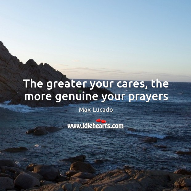 Image, The greater your cares, the more genuine your prayers