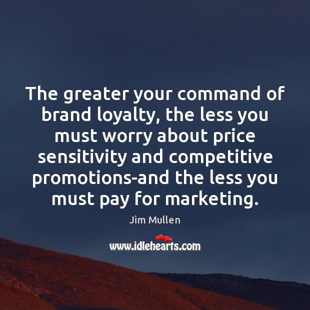 The greater your command of brand loyalty, the less you must worry Image