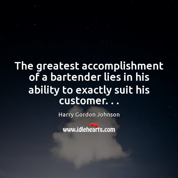 The greatest accomplishment of a bartender lies in his ability to exactly Ability Quotes Image