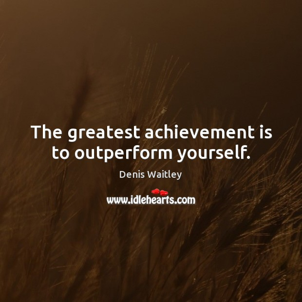 The greatest achievement is to outperform yourself. Achievement Quotes Image