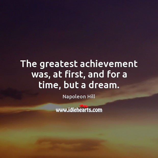 The greatest achievement was, at first, and for a time, but a dream. Image
