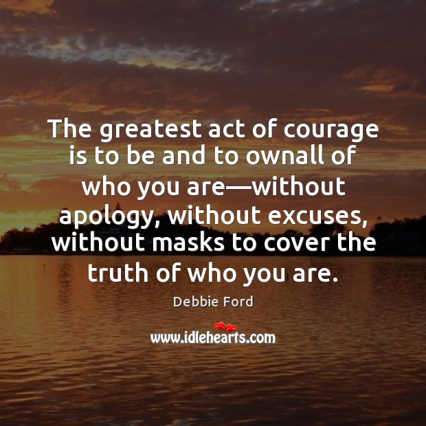 Image, The greatest act of courage is to be and to ownall of