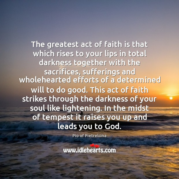 The greatest act of faith is that which rises to your lips Pio of Pietrelcina Picture Quote