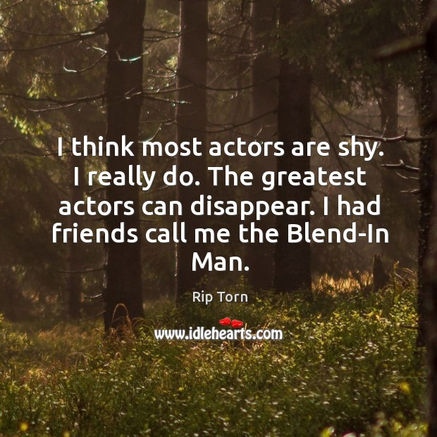 The greatest actors can disappear. I had friends call me the blend-in man. Rip Torn Picture Quote