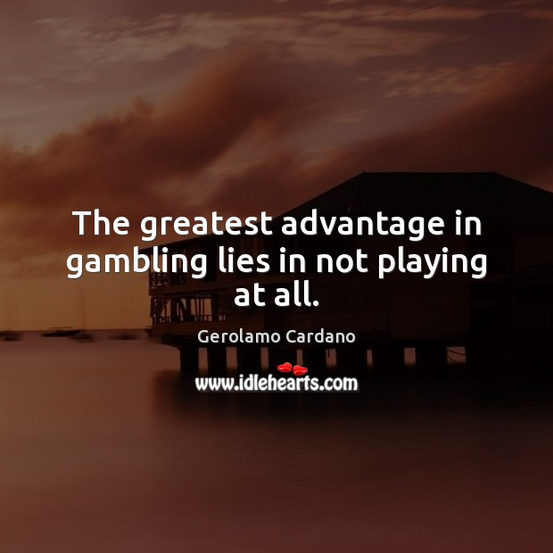The greatest advantage in gambling lies in not playing at all. Image