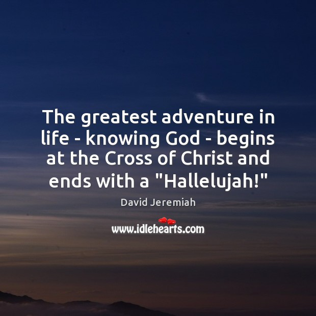 The greatest adventure in life – knowing God – begins at the David Jeremiah Picture Quote