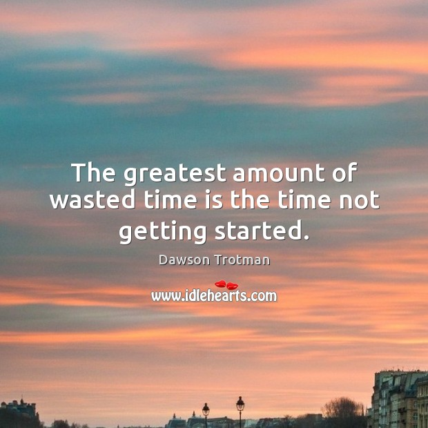 Image, The greatest amount of wasted time is the time not getting started.