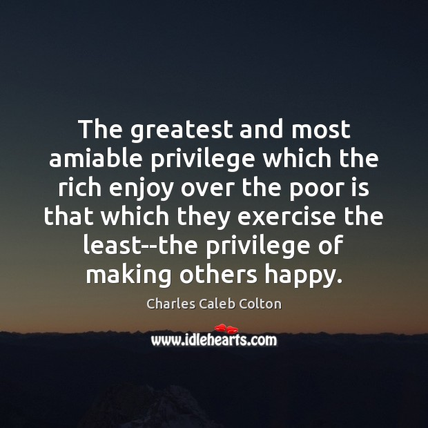 Image, The greatest and most amiable privilege which the rich enjoy over the