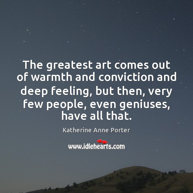 The greatest art comes out of warmth and conviction and deep feeling, Image
