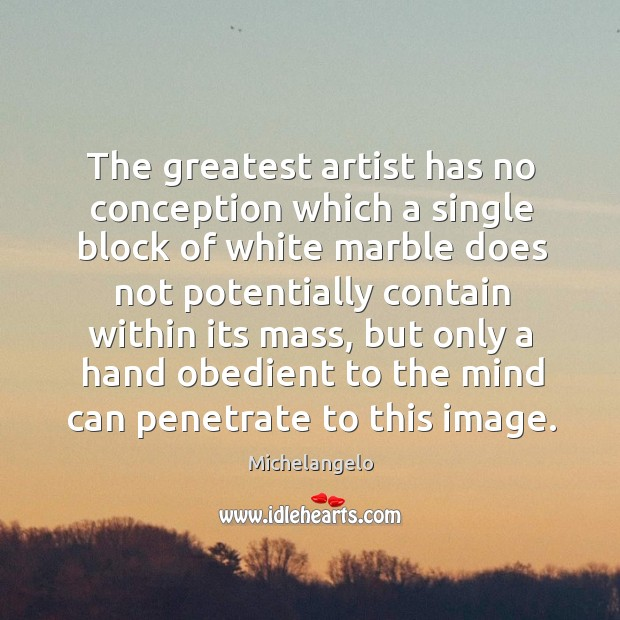 The greatest artist has no conception which a single block of white marble Image
