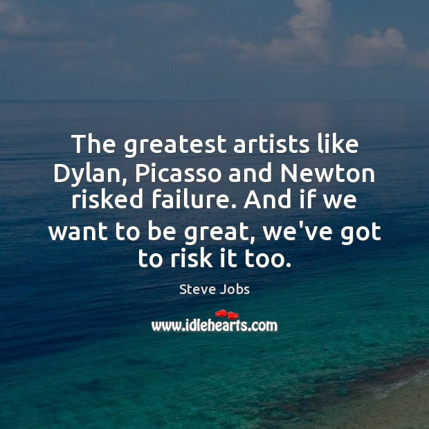 The greatest artists like Dylan, Picasso and Newton risked failure. And if Steve Jobs Picture Quote