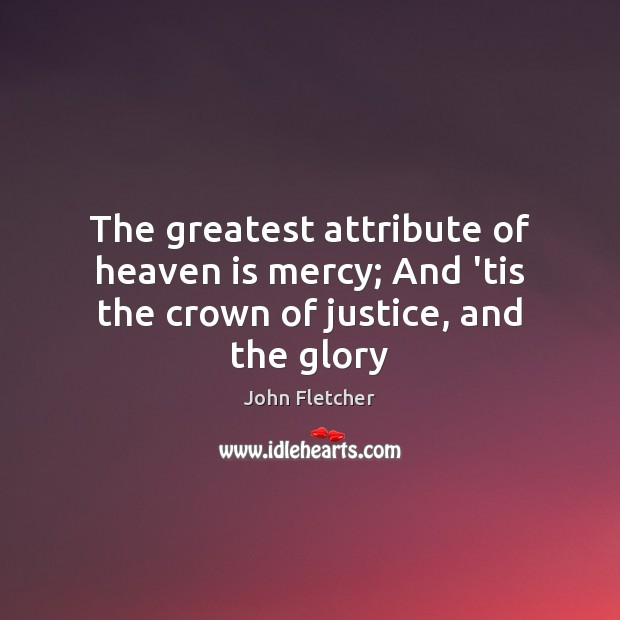 The greatest attribute of heaven is mercy; And 'tis the crown of justice, and the glory John Fletcher Picture Quote