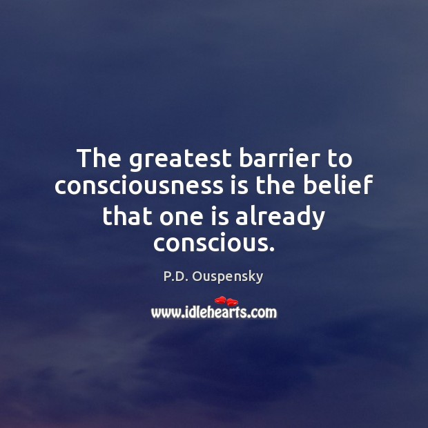 The greatest barrier to consciousness is the belief that one is already conscious. Image