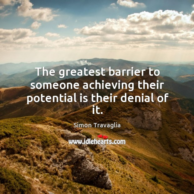 The greatest barrier to someone achieving their potential is their denial of it. Image