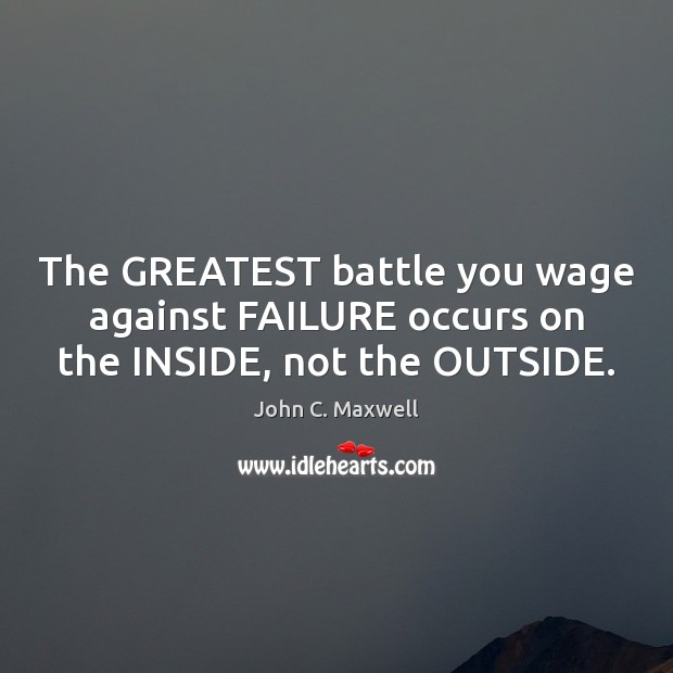 The GREATEST battle you wage against FAILURE occurs on the INSIDE, not the OUTSIDE. Image
