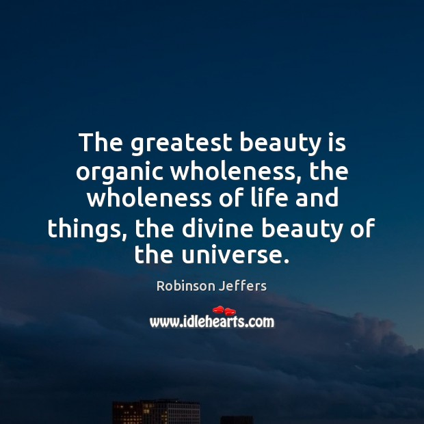 Image, The greatest beauty is organic wholeness, the wholeness of life and things,