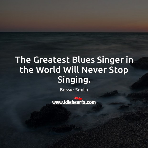 Image, The Greatest Blues Singer in the World Will Never Stop Singing.