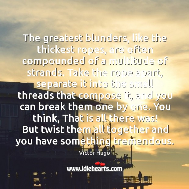 The greatest blunders, like the thickest ropes, are often compounded of a Image