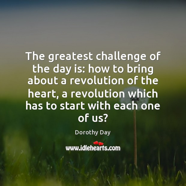 The greatest challenge of the day is: how to bring about a Dorothy Day Picture Quote