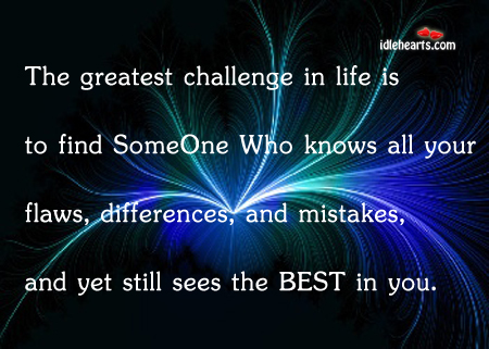 The Greatest Challenge In Life Is To Find Someone