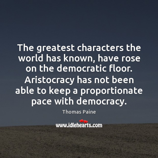 The greatest characters the world has known, have rose on the democratic Thomas Paine Picture Quote