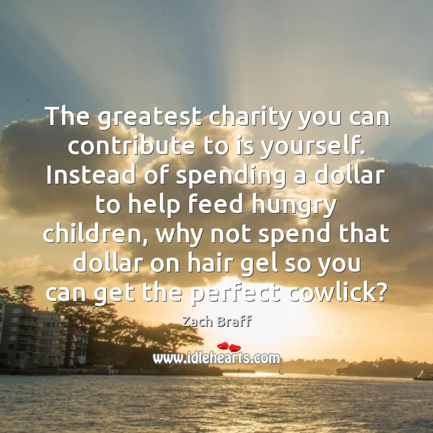 The greatest charity you can contribute to is yourself. Instead of spending Zach Braff Picture Quote