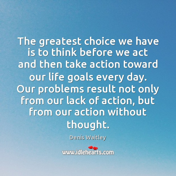 The greatest choice we have is to think before we act and Denis Waitley Picture Quote